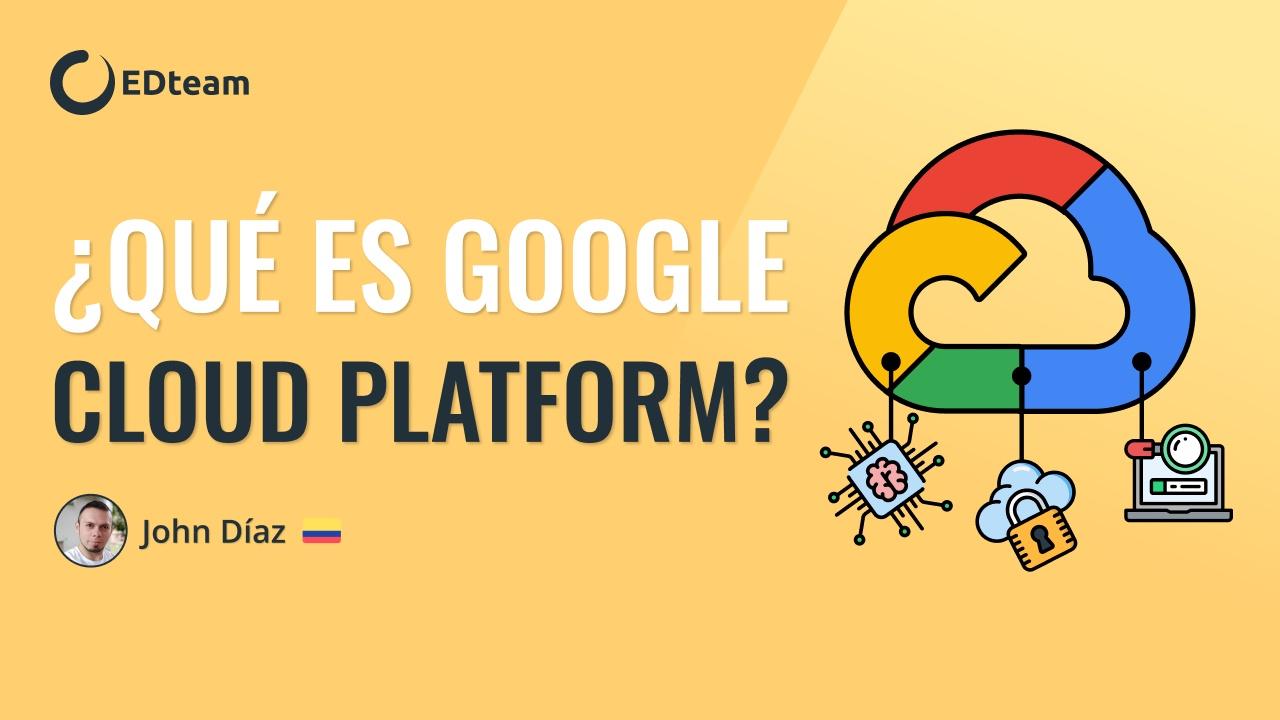 ¿Qué es Google Cloud Platform? Todo lo qué necesitas saber